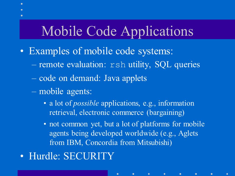 Security Concerns of Mobile Code A basic requirement: –an application developed using the mobile code paradigm can be as secure as the same application developed using the client/server paradigm –otherwise mobile code could not be used for security-critical applications, which are very common –In other words, the mobile code paradigm should not bring additional security attacks that do not have proper security mechanisms to defend