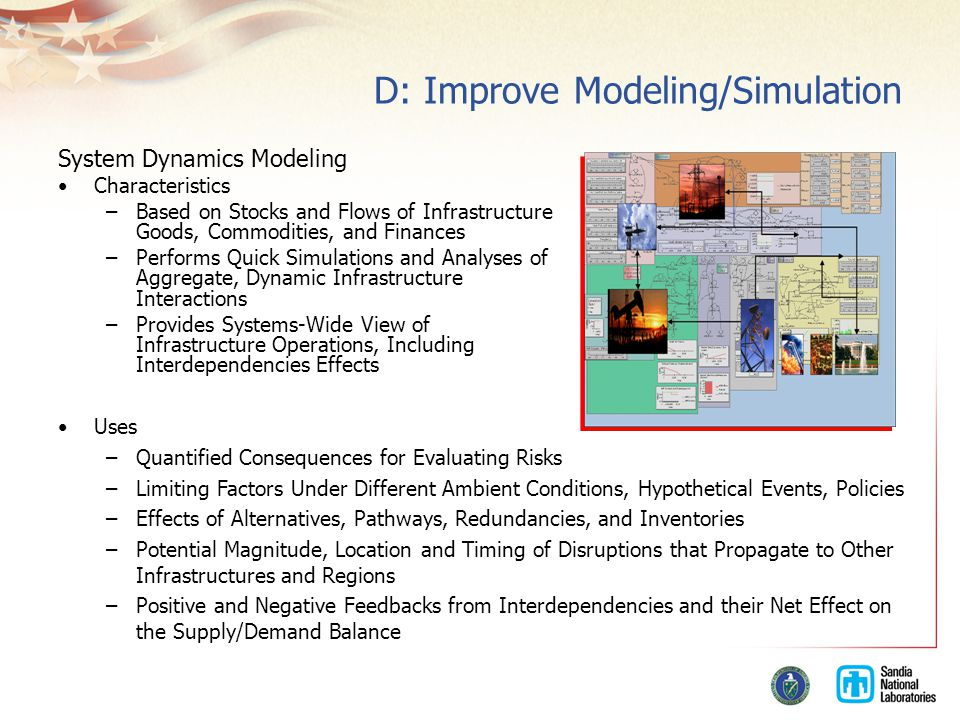 D: Improve Modeling/Simulation System Dynamics Modeling Characteristics –Based on Stocks and Flows of Infrastructure Goods, Commodities, and Finances –Performs Quick Simulations and Analyses of Aggregate, Dynamic Infrastructure Interactions –Provides Systems-Wide View of Infrastructure Operations, Including Interdependencies Effects Uses –Quantified Consequences for Evaluating Risks –Limiting Factors Under Different Ambient Conditions, Hypothetical Events, Policies –Effects of Alternatives, Pathways, Redundancies, and Inventories –Potential Magnitude, Location and Timing of Disruptions that Propagate to Other Infrastructures and Regions –Positive and Negative Feedbacks from Interdependencies and their Net Effect on the Supply/Demand Balance