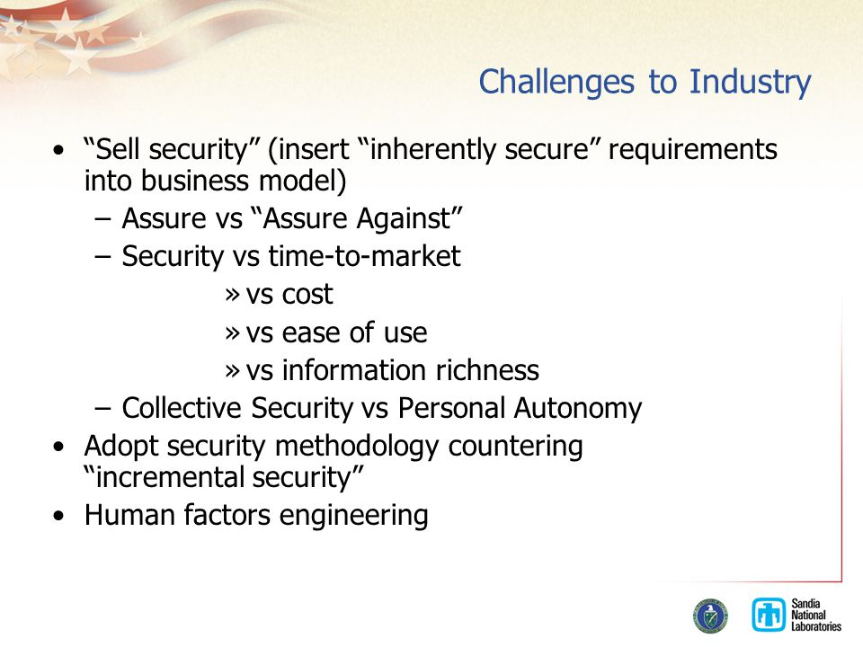Challenges to Industry Sell security (insert inherently secure requirements into business model) –Assure vs Assure Against –Security vs time-to-market »vs cost »vs ease of use »vs information richness –Collective Security vs Personal Autonomy Adopt security methodology countering incremental security Human factors engineering