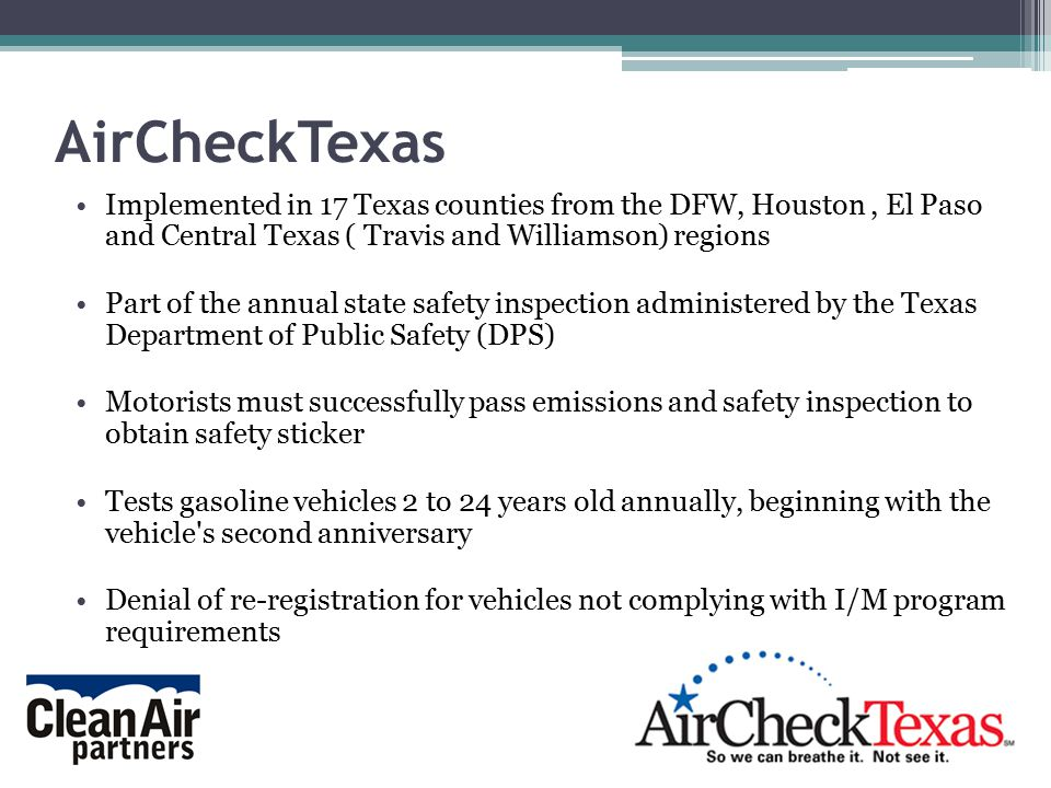 Implemented in 17 Texas counties from the DFW, Houston, El Paso and Central Texas ( Travis and Williamson) regions Part of the annual state safety inspection administered by the Texas Department of Public Safety (DPS) Motorists must successfully pass emissions and safety inspection to obtain safety sticker Tests gasoline vehicles 2 to 24 years old annually, beginning with the vehicle s second anniversary Denial of re-registration for vehicles not complying with I/M program requirements AirCheckTexas