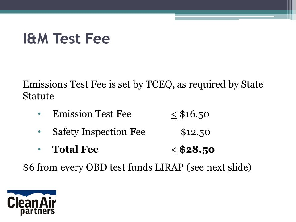I&M Test Fee Emissions Test Fee is set by TCEQ, as required by State Statute Emission Test Fee < $16.50 Safety Inspection Fee $12.50 Total Fee< $28.50 $6 from every OBD test funds LIRAP (see next slide)