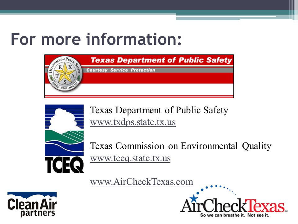 For more information: Texas Department of Public Safety www.txdps.state.tx.us Texas Commission on Environmental Quality www.tceq.state.tx.us www.AirCheckTexas.com