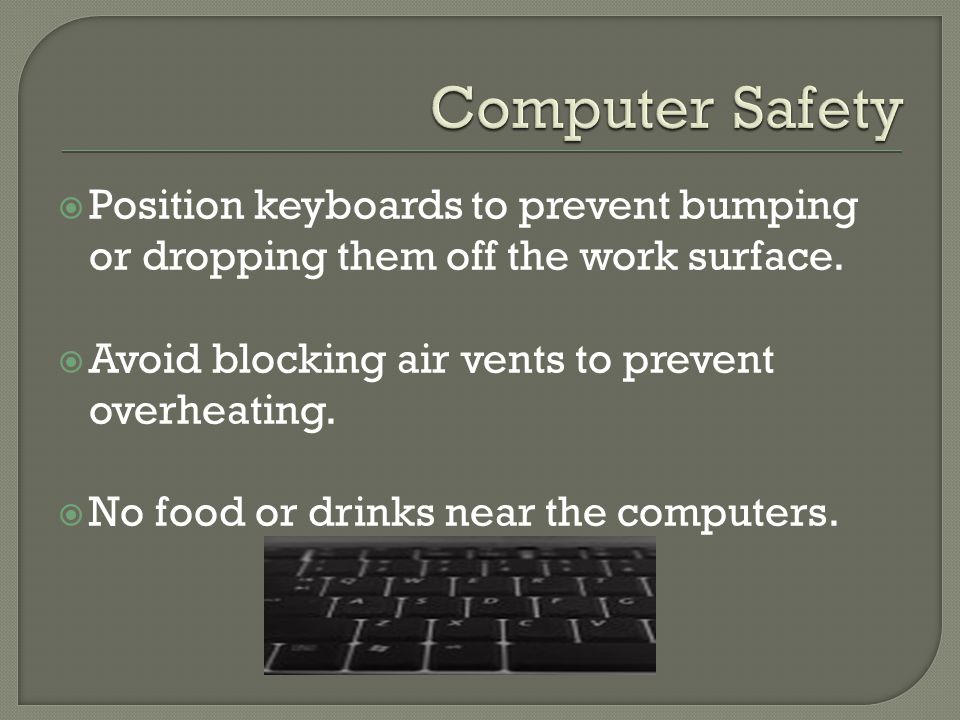  Position keyboards to prevent bumping or dropping them off the work surface.  Avoid blocking air vents to prevent overheating.  No food or drinks