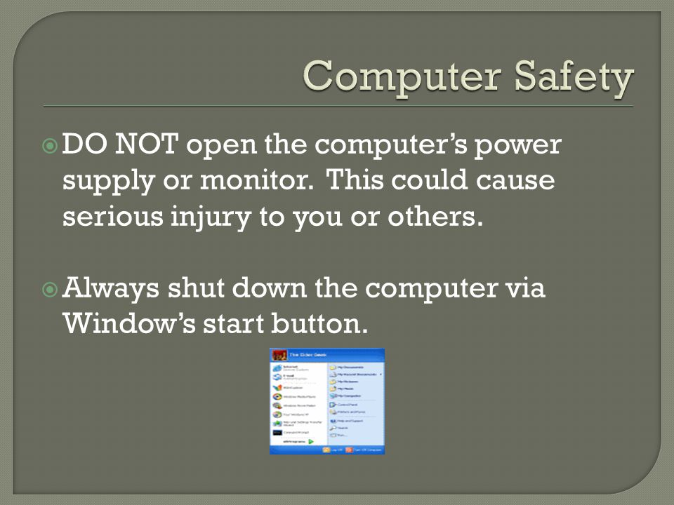  DO NOT open the computer's power supply or monitor. This could cause serious injury to you or others.  Always shut down the computer via Window's s