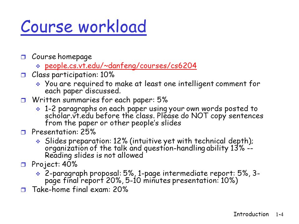 Introduction 1-4 Course workload r Course homepage  people.cs.vt.edu/~danfeng/courses/cs6204 r Class participation: 10%  You are required to make at least one intelligent comment for each paper discussed.