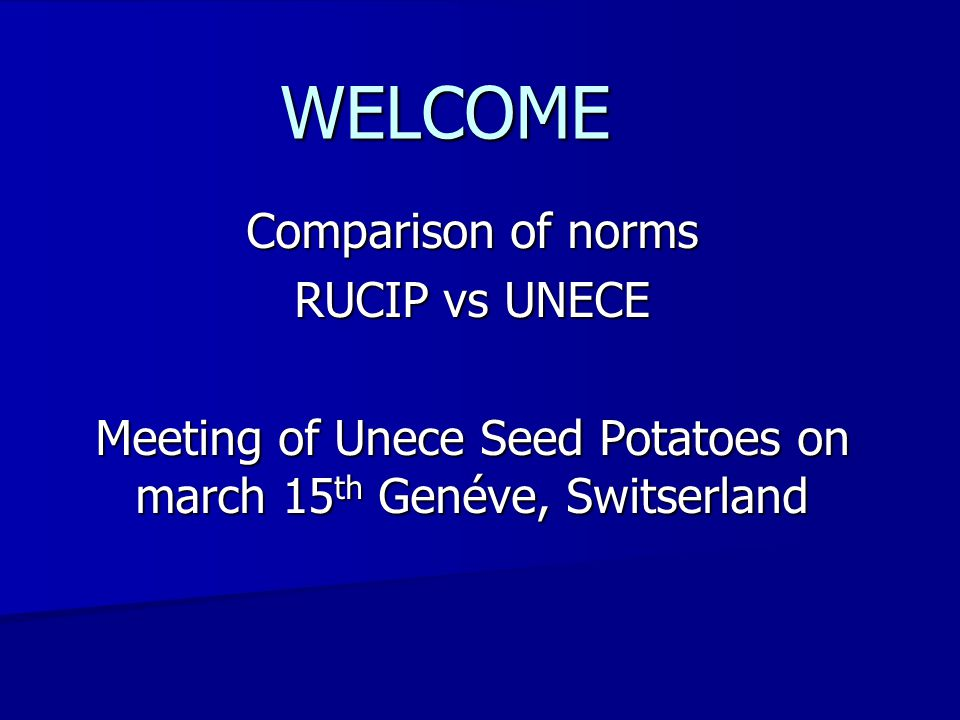 Comparison of norms RUCIP vs UNECE Meeting of Unece Seed Potatoes on march 15 th Genéve, Switserland WELCOME