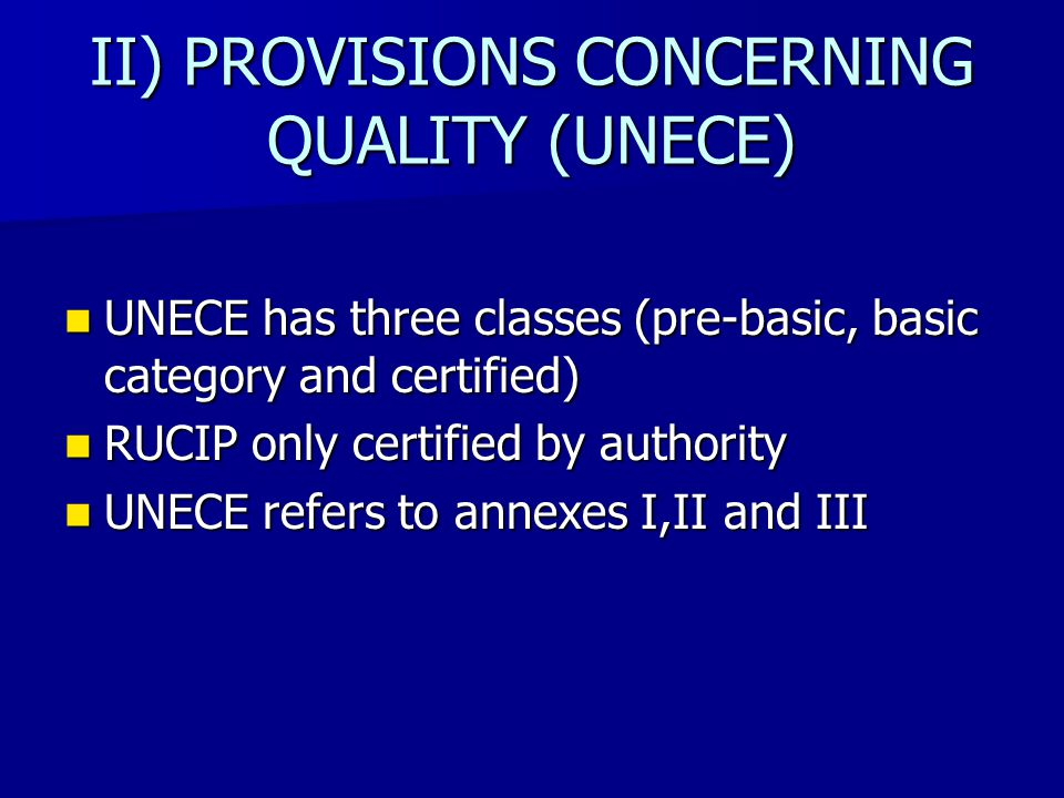 II) PROVISIONS CONCERNING QUALITY (UNECE) UNECE has three classes (pre-basic, basic category and certified) UNECE has three classes (pre-basic, basic category and certified) RUCIP only certified by authority RUCIP only certified by authority UNECE refers to annexes I,II and III UNECE refers to annexes I,II and III