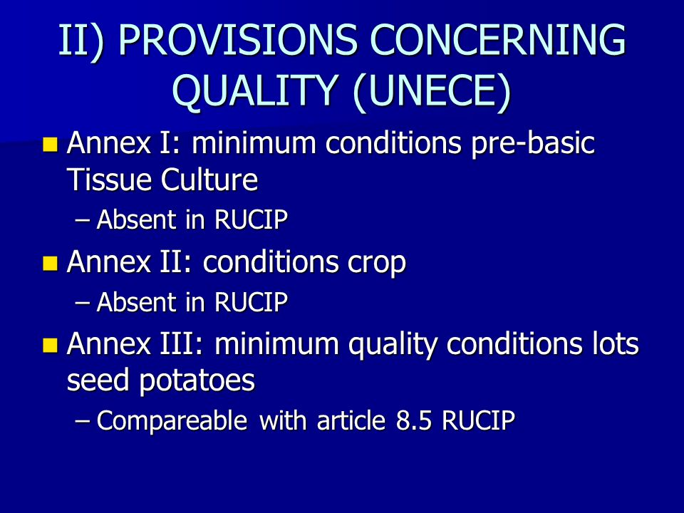 II) PROVISIONS CONCERNING QUALITY (UNECE) Annex I: minimum conditions pre-basic Tissue Culture Annex I: minimum conditions pre-basic Tissue Culture –Absent in RUCIP Annex II: conditions crop Annex II: conditions crop –Absent in RUCIP Annex III: minimum quality conditions lots seed potatoes Annex III: minimum quality conditions lots seed potatoes –Compareable with article 8.5 RUCIP