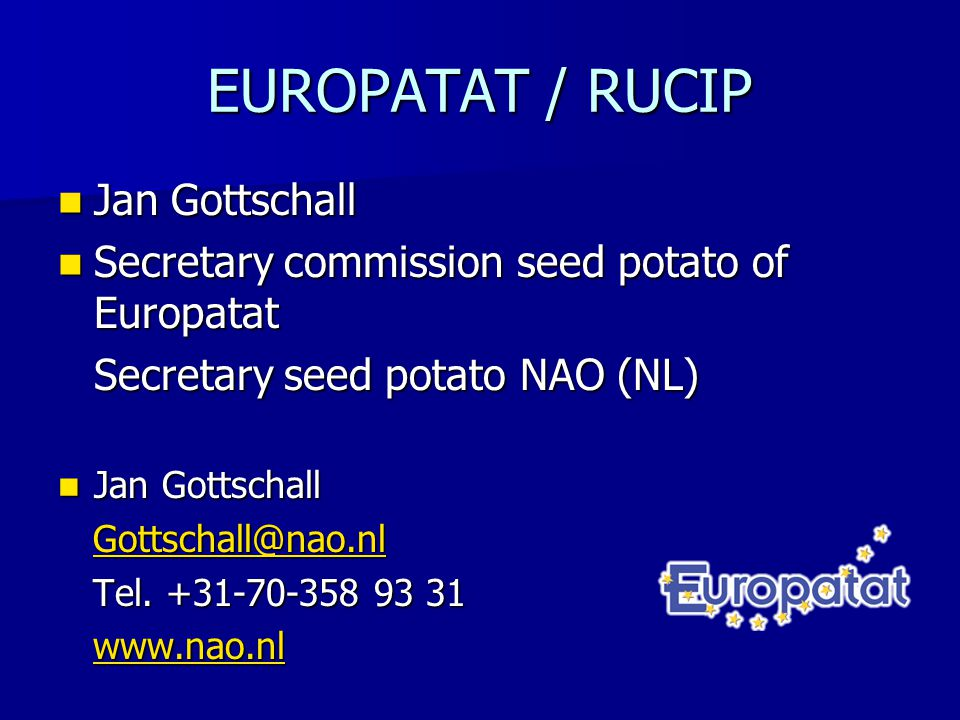 EUROPATAT Established 1952 Established 1952 Representing the seed & ware potato trade in Europe Representing the seed & ware potato trade in Europe Members national organizations of 14 countries (mainly MS) Members national organizations of 14 countries (mainly MS) Associated members of 3 MS (when no national organization in country) Associated members of 3 MS (when no national organization in country) Europatat 2010: proposal to give companies possibility to join Europatat Europatat 2010: proposal to give companies possibility to join Europatat