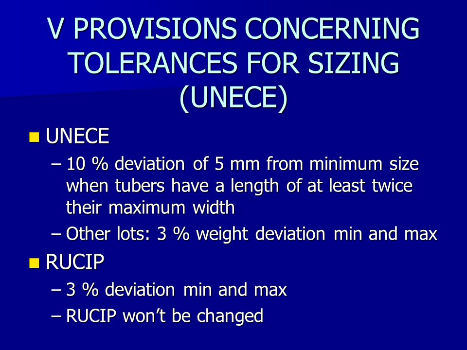 V PROVISIONS CONCERNING TOLERANCES FOR SIZING (UNECE) UNECE UNECE –10 % deviation of 5 mm from minimum size when tubers have a length of at least twice their maximum width –Other lots: 3 % weight deviation min and max RUCIP RUCIP –3 % deviation min and max –RUCIP won't be changed