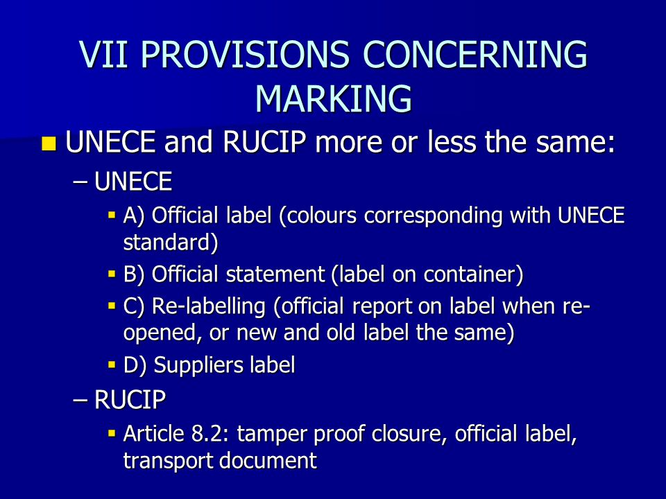 VII PROVISIONS CONCERNING MARKING UNECE and RUCIP more or less the same: UNECE and RUCIP more or less the same: –UNECE  A) Official label (colours corresponding with UNECE standard)  B) Official statement (label on container)  C) Re-labelling (official report on label when re- opened, or new and old label the same)  D) Suppliers label –RUCIP  Article 8.2: tamper proof closure, official label, transport document