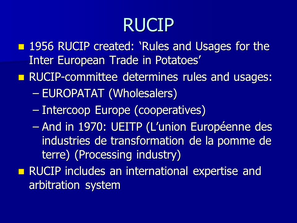 RUCIP 1956 RUCIP created: 'Rules and Usages for the Inter European Trade in Potatoes' 1956 RUCIP created: 'Rules and Usages for the Inter European Trade in Potatoes' RUCIP-committee determines rules and usages: RUCIP-committee determines rules and usages: –EUROPATAT (Wholesalers) –Intercoop Europe (cooperatives) –And in 1970: UEITP (L'union Européenne des industries de transformation de la pomme de terre) (Processing industry) RUCIP includes an international expertise and arbitration system RUCIP includes an international expertise and arbitration system