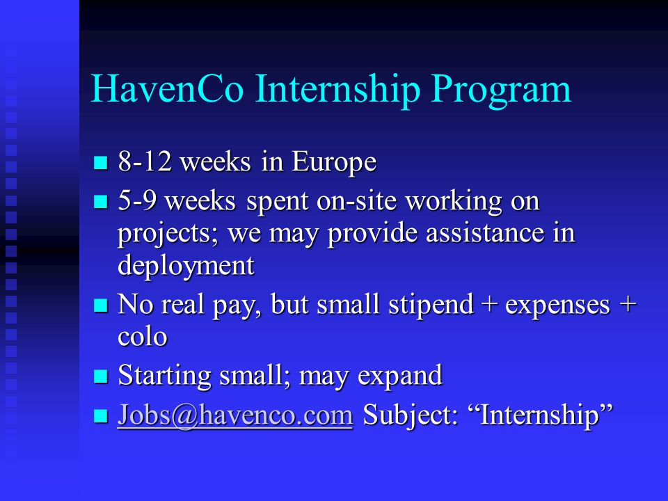 HavenCo Internship Program 8-12 weeks in Europe 8-12 weeks in Europe 5-9 weeks spent on-site working on projects; we may provide assistance in deploym