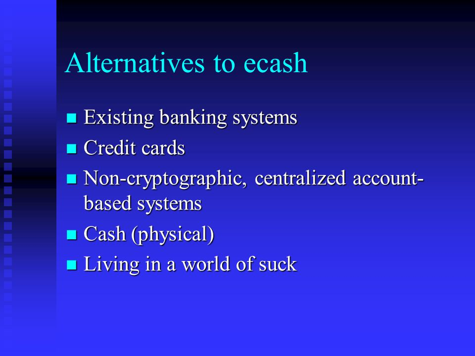 Alternatives to ecash Existing banking systems Existing banking systems Credit cards Credit cards Non-cryptographic, centralized account- based system