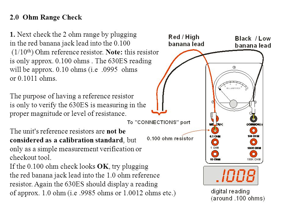 2.0 Ohm Range Check 1. Next check the 2 ohm range by plugging in the red banana jack lead into the 0.100 (1/10 th ) Ohm reference resistor. Note: this