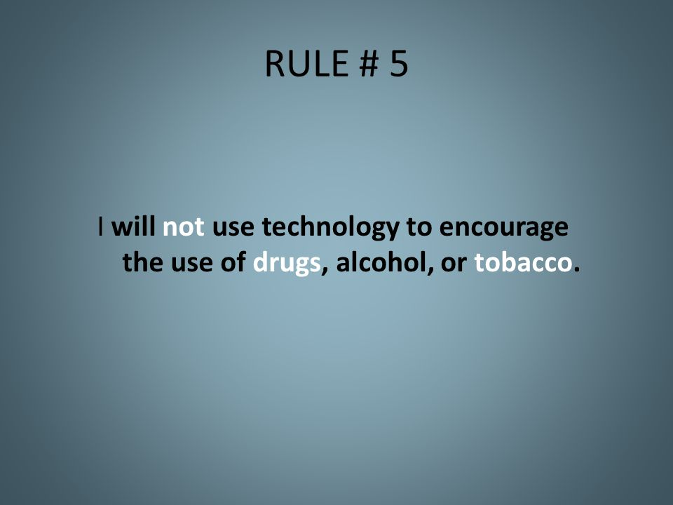 RULE # 5 I will not use technology to encourage the use of drugs, alcohol, or tobacco.
