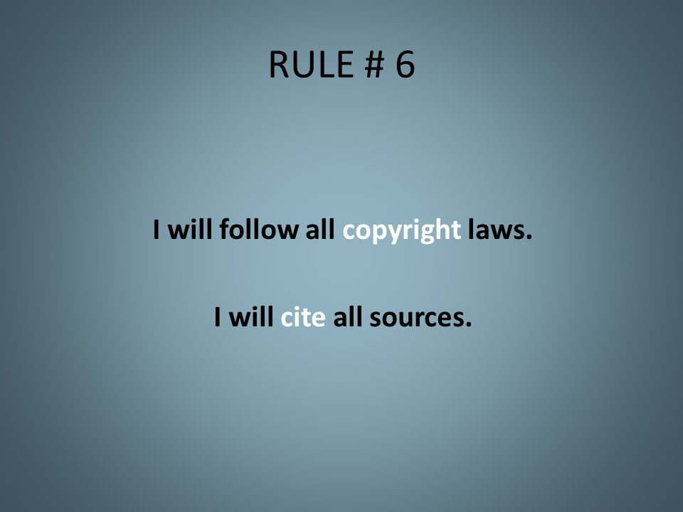 RULE # 6 I will follow all copyright laws. I will cite all sources.