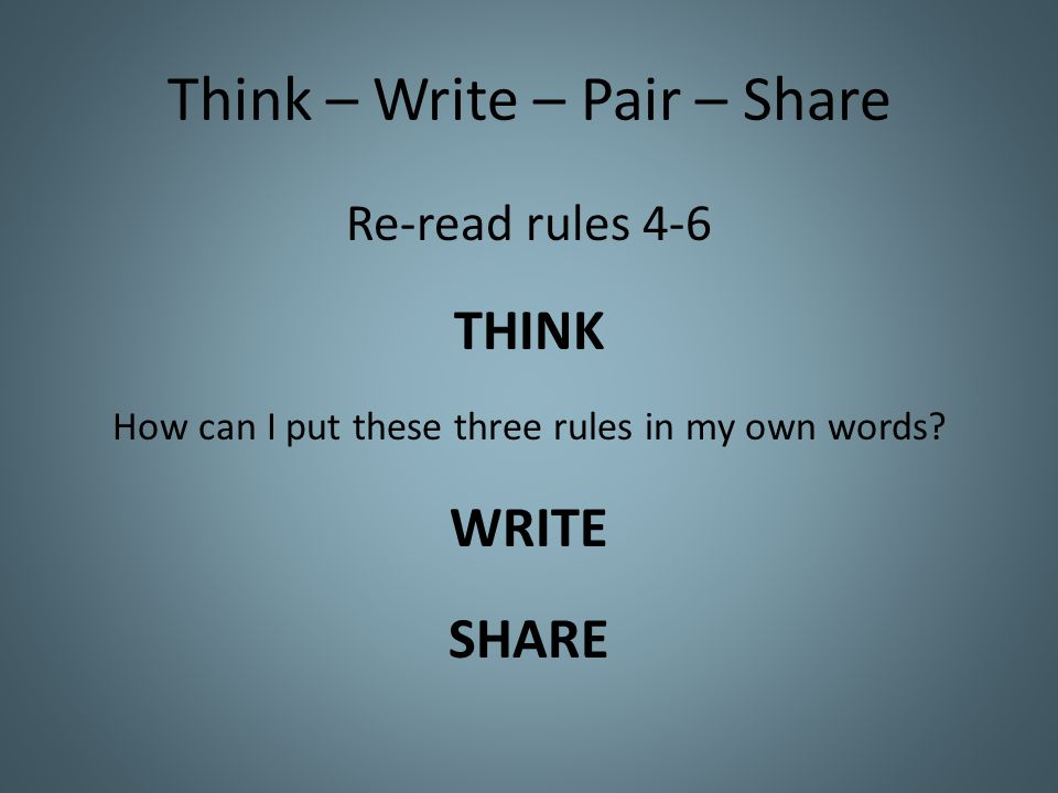 Think – Write – Pair – Share Re-read rules 4-6 THINK How can I put these three rules in my own words.