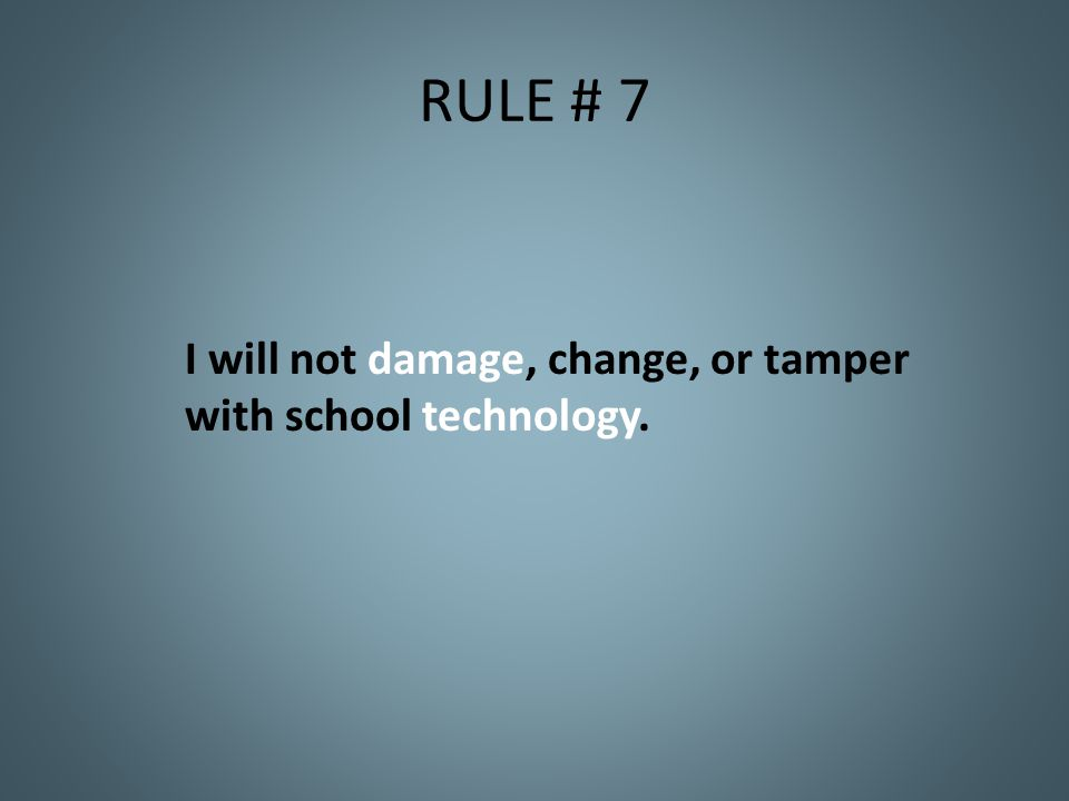 RULE # 7 I will not damage, change, or tamper with school technology.