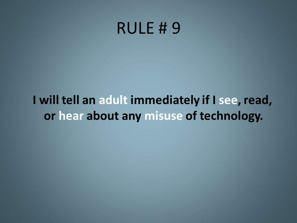 RULE # 9 I will tell an adult immediately if I see, read, or hear about any misuse of technology.