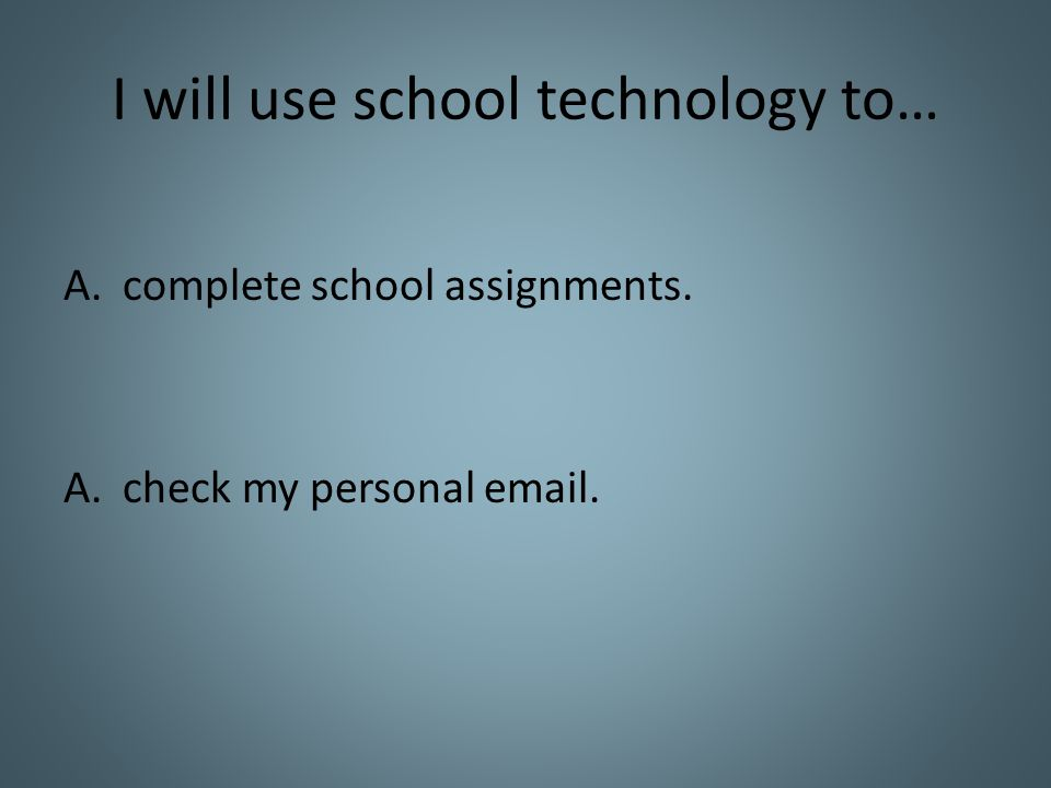 I will use school technology to… A.complete school assignments. A.check my personal email.