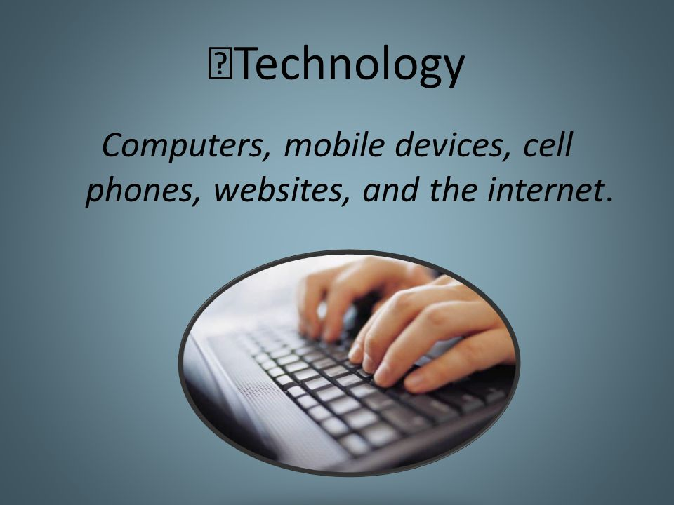 Technology Computers, mobile devices, cell phones, websites, and the internet.