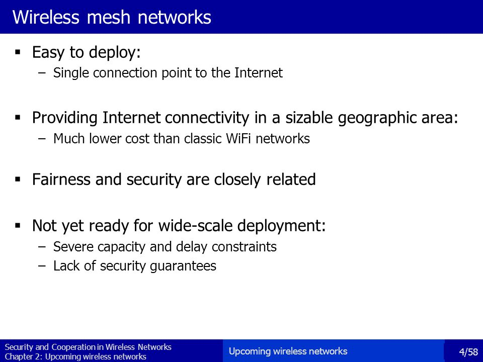 Security and Cooperation in Wireless Networks Chapter 2: Upcoming wireless networks 4/58 Wireless mesh networks  Easy to deploy: –Single connection point to the Internet  Providing Internet connectivity in a sizable geographic area: –Much lower cost than classic WiFi networks  Fairness and security are closely related  Not yet ready for wide-scale deployment: –Severe capacity and delay constraints –Lack of security guarantees Upcoming wireless networks