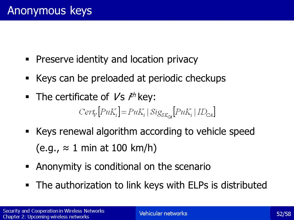 Security and Cooperation in Wireless Networks Chapter 2: Upcoming wireless networks 52/58 Anonymous keys  Preserve identity and location privacy  Keys can be preloaded at periodic checkups  The certificate of V's i th key:  Keys renewal algorithm according to vehicle speed (e.g., ≈ 1 min at 100 km/h)  Anonymity is conditional on the scenario  The authorization to link keys with ELPs is distributed Vehicular networks