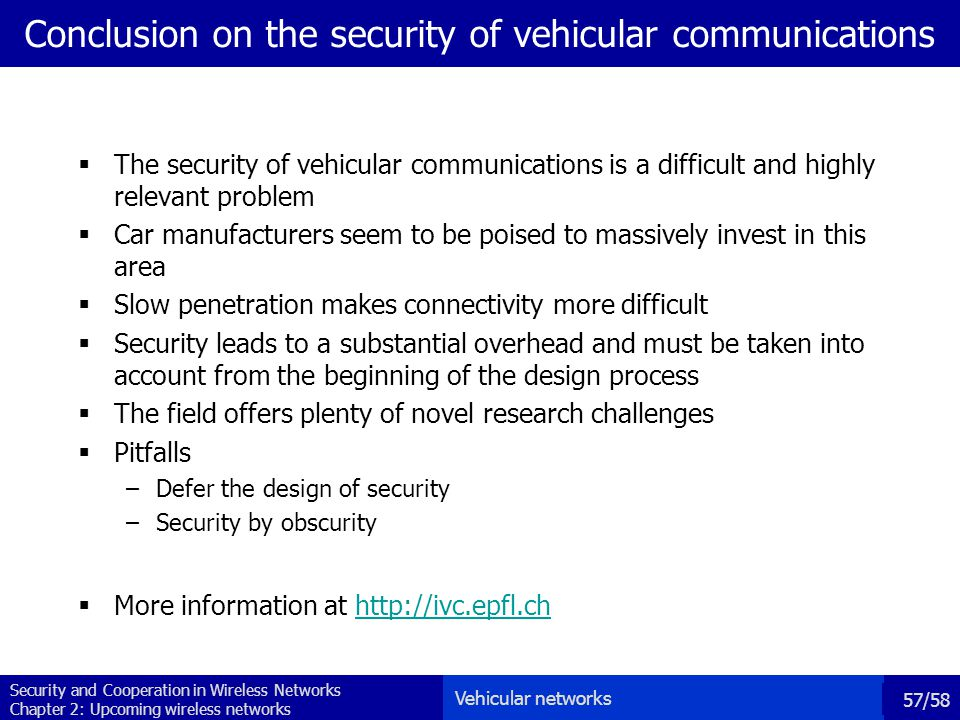 Security and Cooperation in Wireless Networks Chapter 2: Upcoming wireless networks 57/58 Conclusion on the security of vehicular communications  The security of vehicular communications is a difficult and highly relevant problem  Car manufacturers seem to be poised to massively invest in this area  Slow penetration makes connectivity more difficult  Security leads to a substantial overhead and must be taken into account from the beginning of the design process  The field offers plenty of novel research challenges  Pitfalls –Defer the design of security –Security by obscurity  More information at http://ivc.epfl.chhttp://ivc.epfl.ch Vehicular networks