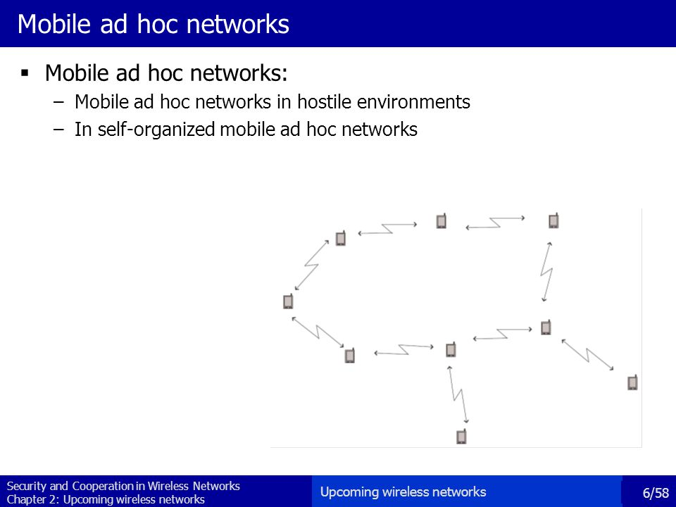 Security and Cooperation in Wireless Networks Chapter 2: Upcoming wireless networks 6/58 Mobile ad hoc networks  Mobile ad hoc networks: –Mobile ad hoc networks in hostile environments –In self-organized mobile ad hoc networks Upcoming wireless networks