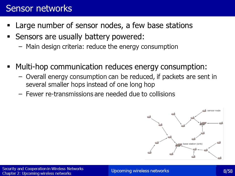 Security and Cooperation in Wireless Networks Chapter 2: Upcoming wireless networks 8/58 Sensor networks  Large number of sensor nodes, a few base stations  Sensors are usually battery powered: –Main design criteria: reduce the energy consumption  Multi-hop communication reduces energy consumption: –Overall energy consumption can be reduced, if packets are sent in several smaller hops instead of one long hop –Fewer re-transmissions are needed due to collisions Upcoming wireless networks