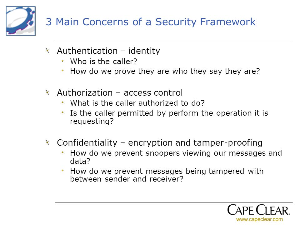 3 Main Concerns of a Security Framework Authentication – identity Who is the caller? How do we prove they are who they say they are? Authorization – a