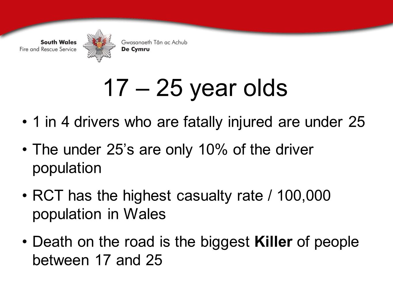 17 – 25 year olds 1 in 4 drivers who are fatally injured are under 25 The under 25's are only 10% of the driver population RCT has the highest casualty rate / 100,000 population in Wales Death on the road is the biggest Killer of people between 17 and 25