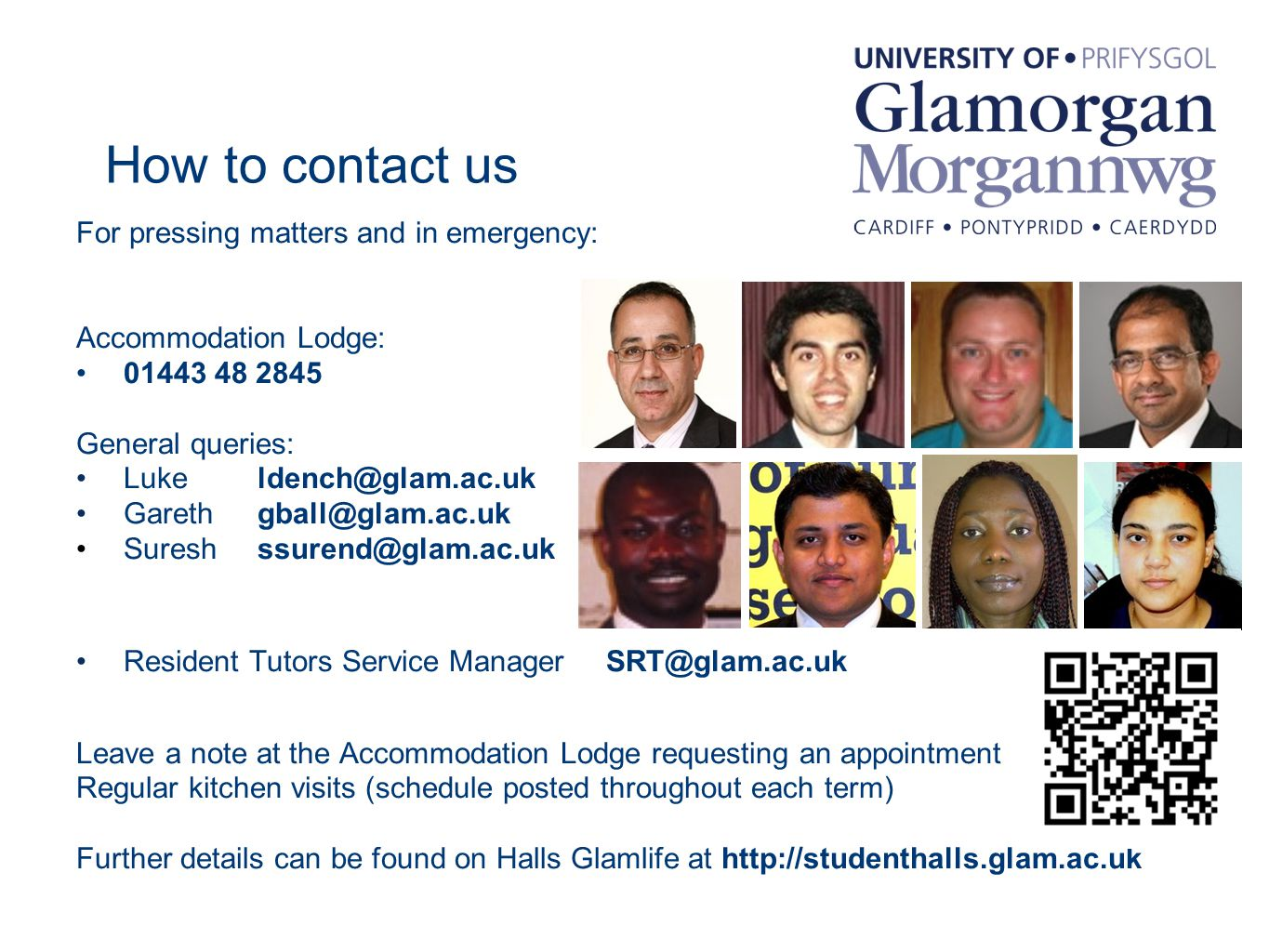 How to contact us For pressing matters and in emergency: Accommodation Lodge: 01443 48 2845 General queries: Luke ldench@glam.ac.uk Gareth gball@glam.ac.uk Suresh ssurend@glam.ac.uk Resident Tutors Service ManagerSRT@glam.ac.uk Leave a note at the Accommodation Lodge requesting an appointment Regular kitchen visits (schedule posted throughout each term) Further details can be found on Halls Glamlife at http://studenthalls.glam.ac.uk