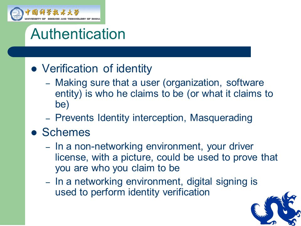 Authentication Verification of identity – Making sure that a user (organization, software entity) is who he claims to be (or what it claims to be) – P