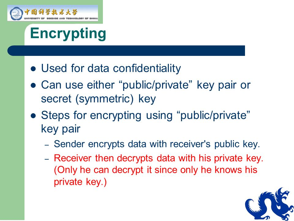 "Encrypting Used for data confidentiality Can use either ""public/private"" key pair or secret (symmetric) key Steps for encrypting using ""public/private"