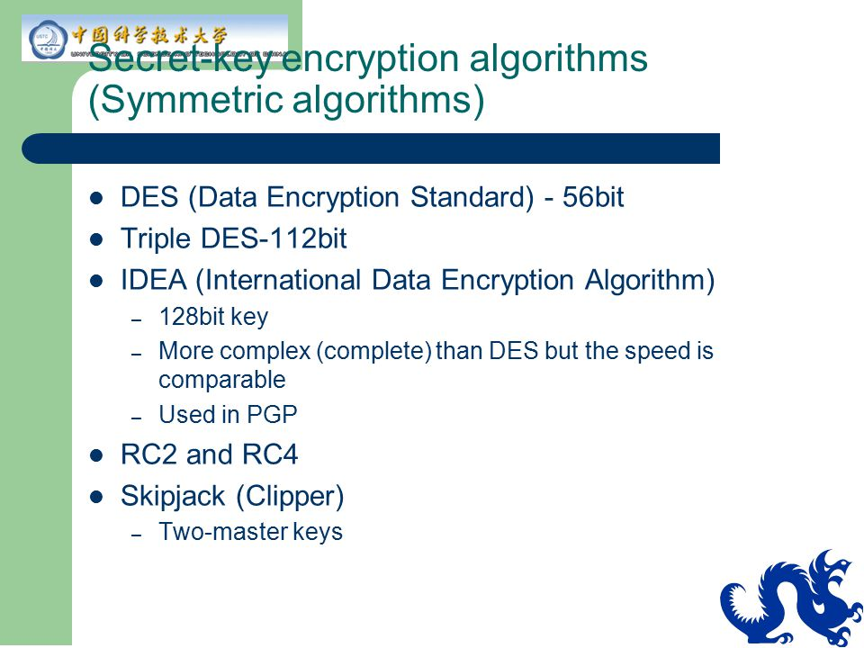 Secret-key encryption algorithms (Symmetric algorithms) DES (Data Encryption Standard) - 56bit Triple DES-112bit IDEA (International Data Encryption A
