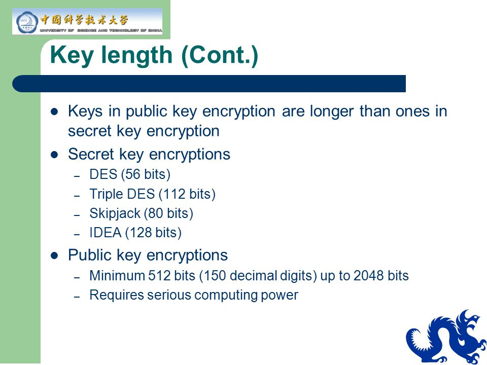 Key length (Cont.) Keys in public key encryption are longer than ones in secret key encryption Secret key encryptions – DES (56 bits) – Triple DES (11