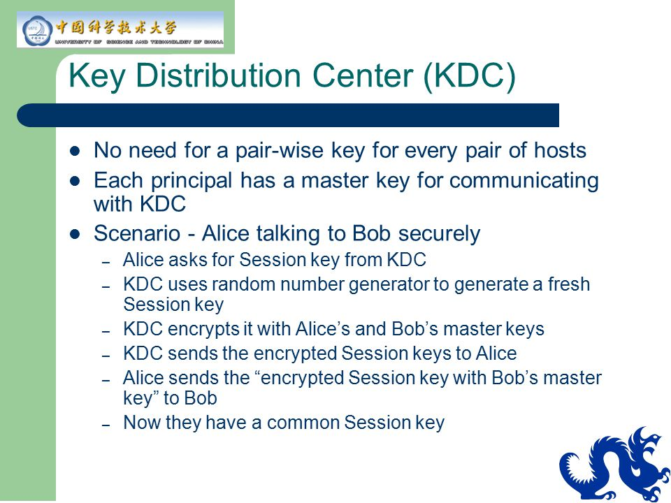 Key Distribution Center (KDC) No need for a pair-wise key for every pair of hosts Each principal has a master key for communicating with KDC Scenario