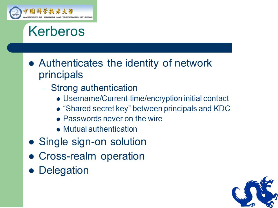 "Kerberos Authenticates the identity of network principals – Strong authentication Username/Current-time/encryption initial contact ""Shared secret key"""