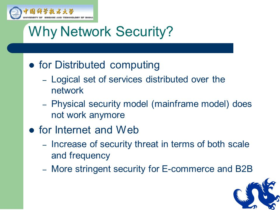 Why Network Security? for Distributed computing – Logical set of services distributed over the network – Physical security model (mainframe model) doe