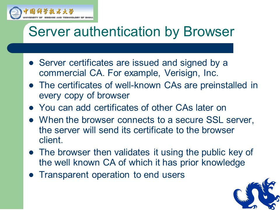Server authentication by Browser Server certificates are issued and signed by a commercial CA. For example, Verisign, Inc. The certificates of well-kn