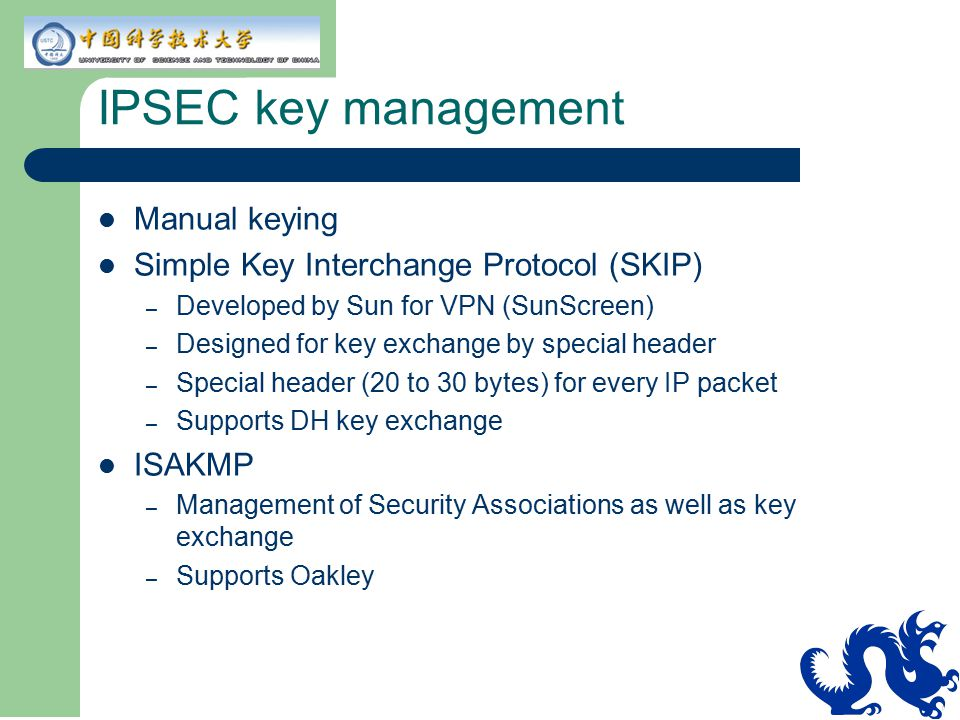 IPSEC key management Manual keying Simple Key Interchange Protocol (SKIP) – Developed by Sun for VPN (SunScreen) – Designed for key exchange by specia