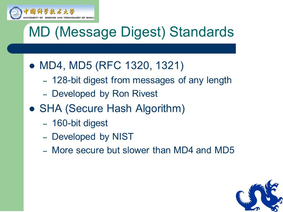 MD (Message Digest) Standards MD4, MD5 (RFC 1320, 1321) – 128-bit digest from messages of any length – Developed by Ron Rivest SHA (Secure Hash Algori