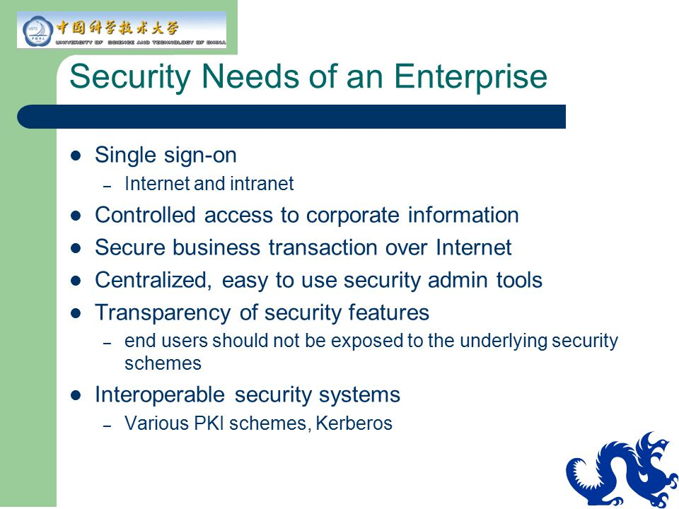Security Needs of an Enterprise Single sign-on – Internet and intranet Controlled access to corporate information Secure business transaction over Int