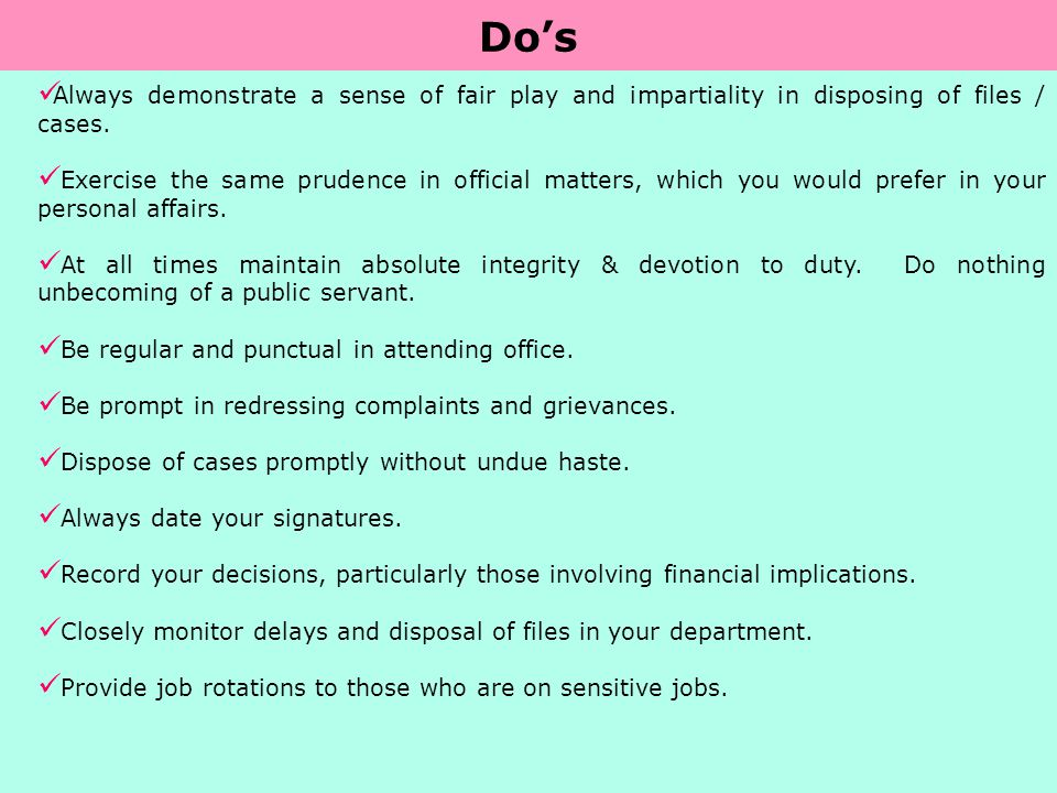 Do's Always demonstrate a sense of fair play and impartiality in disposing of files / cases.