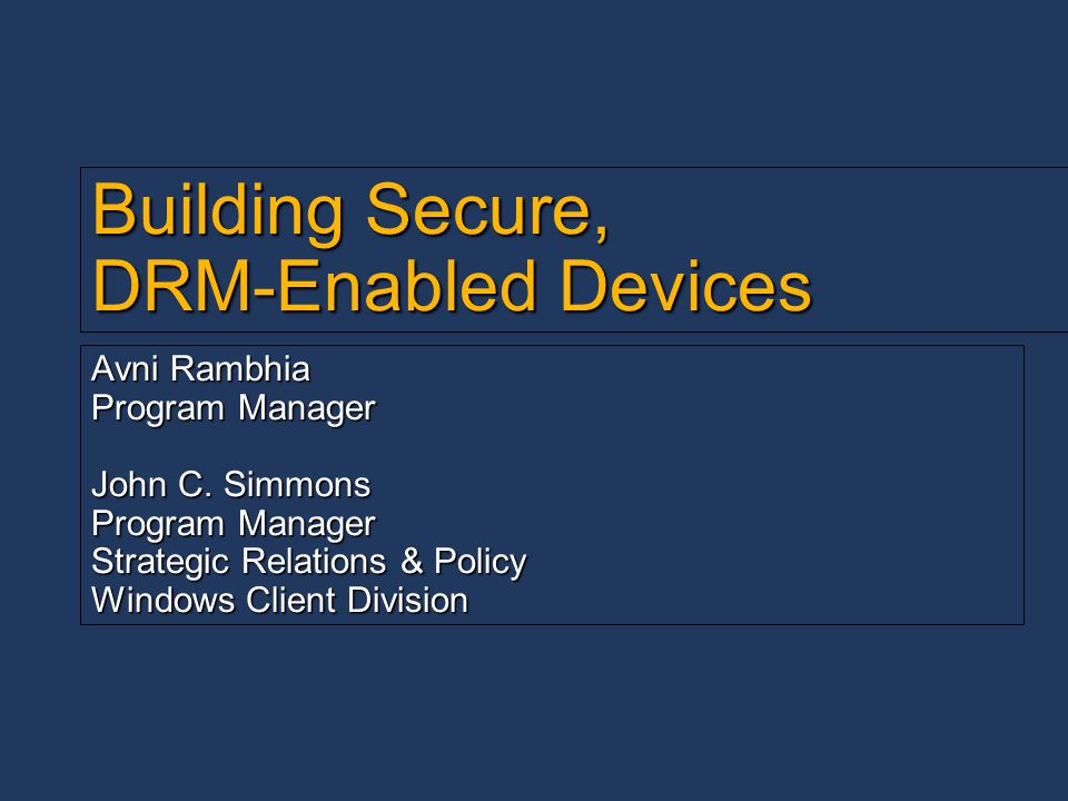 Building Secure, DRM-Enabled Devices Avni Rambhia Program Manager John C. Simmons Program Manager Strategic Relations & Policy Windows Client Division