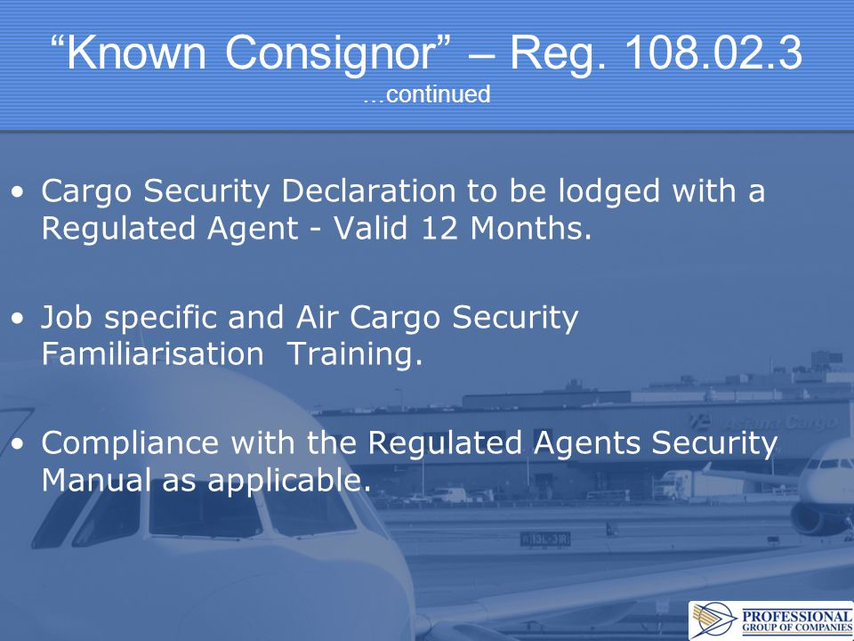 """""""Known Consignor"""" – Reg. 108.02.3 …continued Cargo Security Declaration to be lodged with a Regulated Agent - Valid 12 Months. Job specific and Air Ca"""