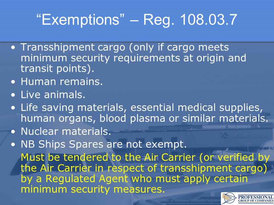 """""""Exemptions"""" – Reg. 108.03.7 Transshipment cargo (only if cargo meets minimum security requirements at origin and transit points). Human remains. Live"""