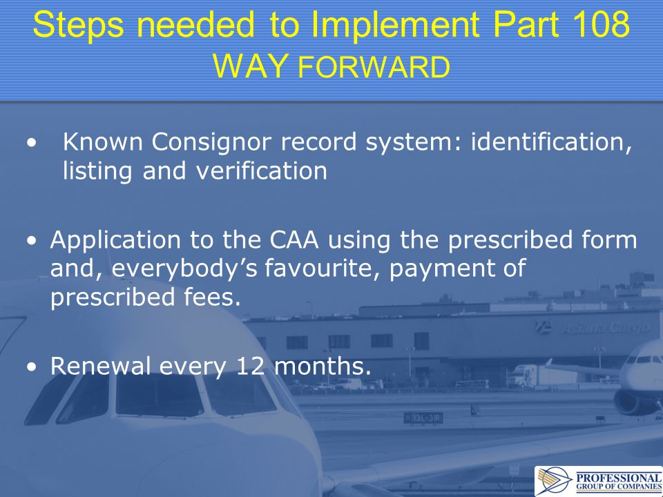 Steps needed to Implement Part 108 WAY FORWARD Known Consignor record system: identification, listing and verification Application to the CAA using the prescribed form and, everybody's favourite, payment of prescribed fees.